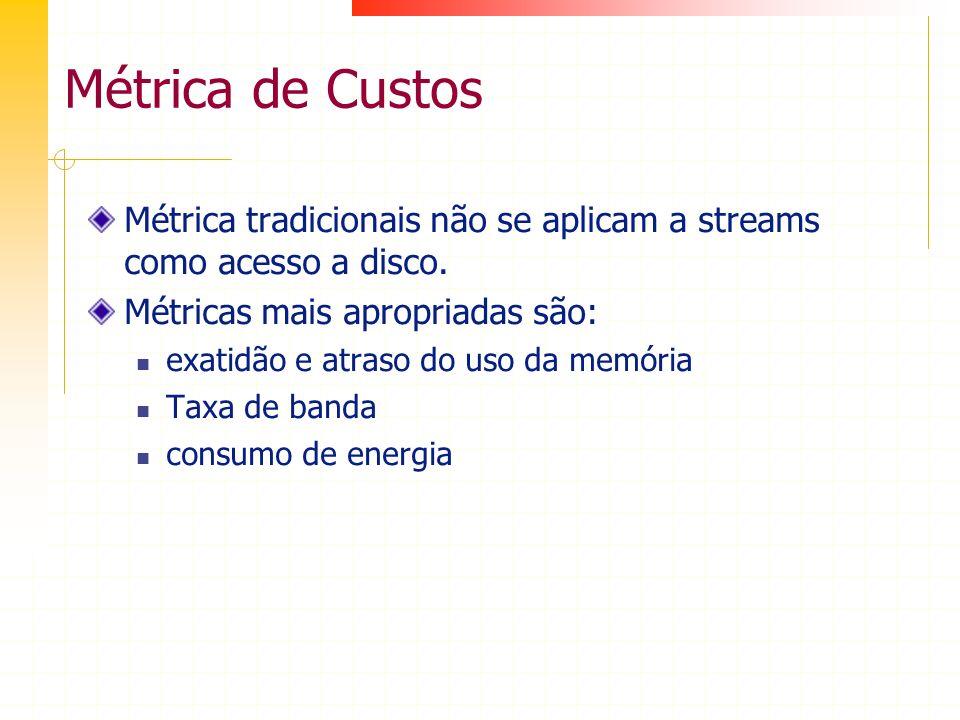 Métrica de Custos Métrica tradicionais não se aplicam a streams como acesso a disco. Métricas mais apropriadas são: