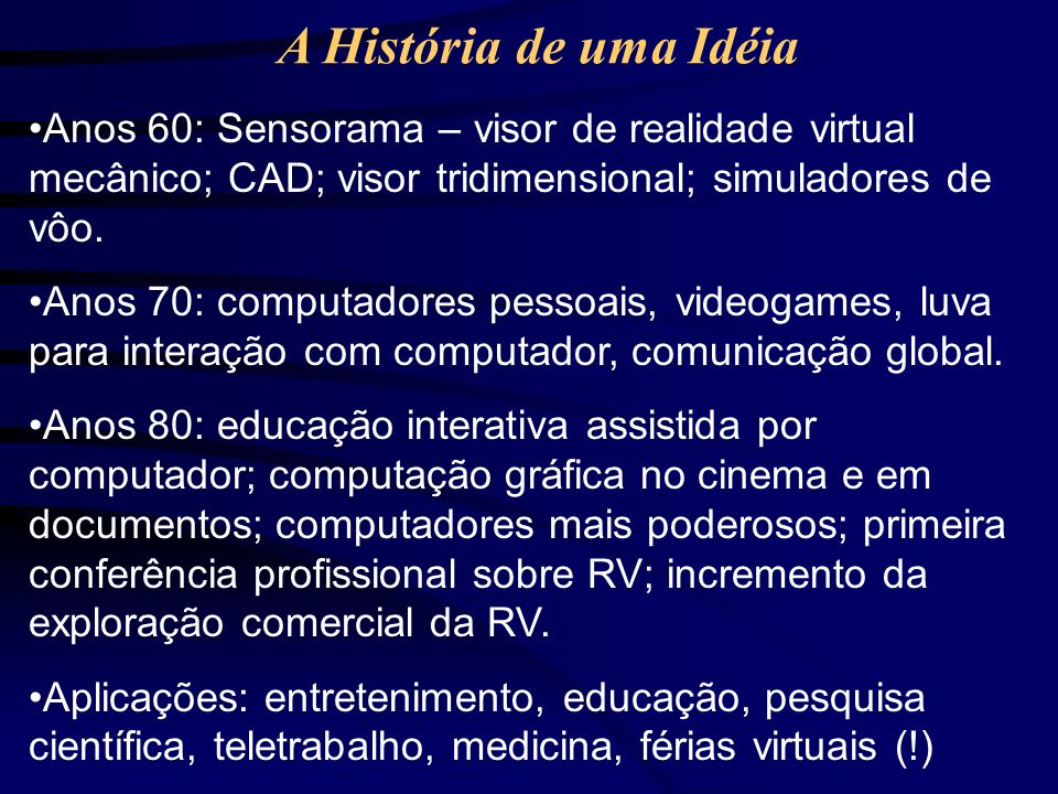 A História de uma IdéiaAnos 60: Sensorama – visor de realidade virtual mecânico; CAD; visor tridimensional; simuladores de vôo.