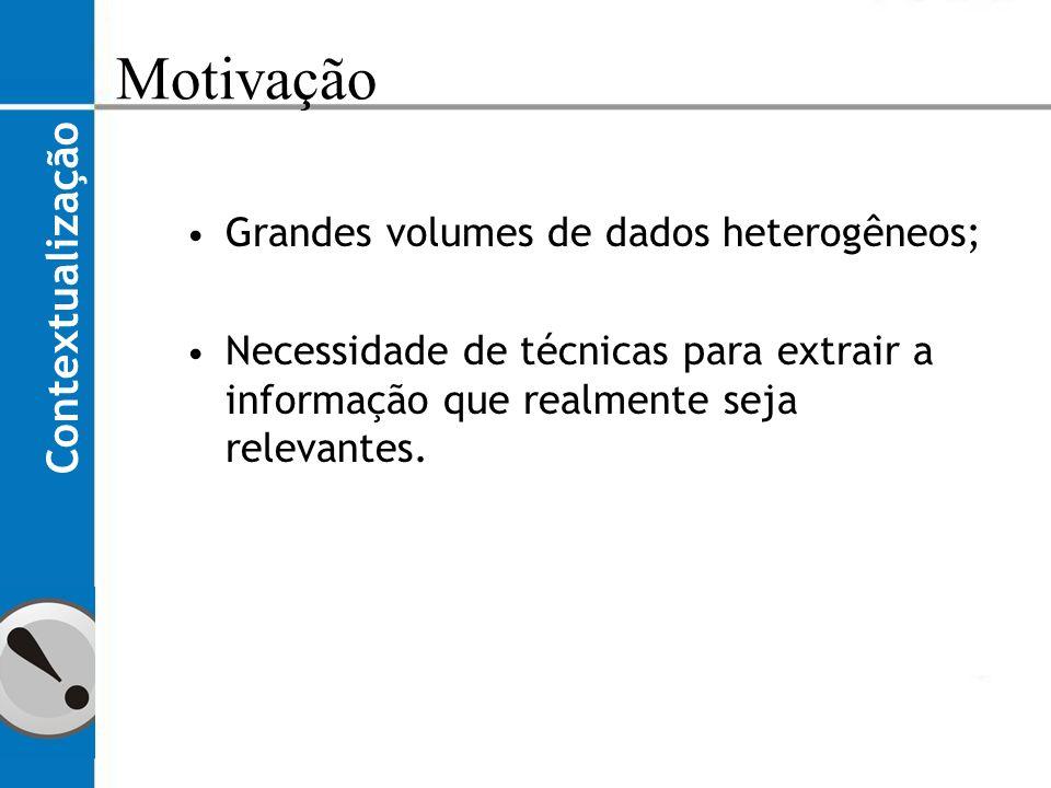 Motivação Contextualização Grandes volumes de dados heterogêneos;