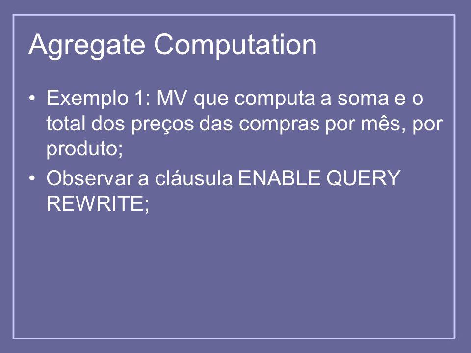 Agregate Computation Exemplo 1: MV que computa a soma e o total dos preços das compras por mês, por produto;