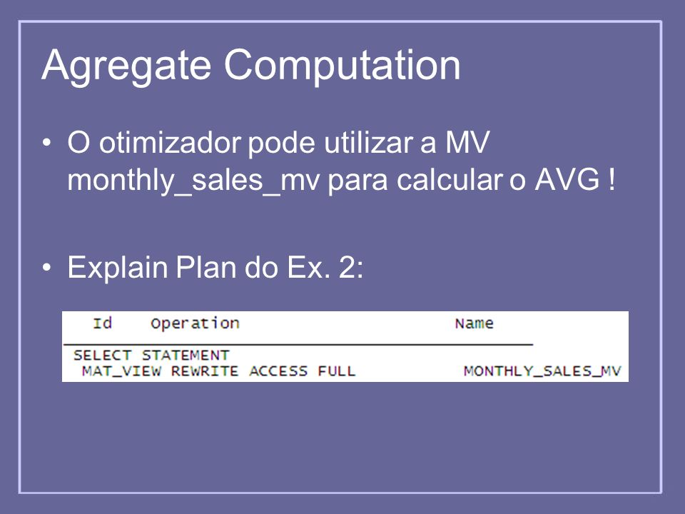 Agregate Computation O otimizador pode utilizar a MV monthly_sales_mv para calcular o AVG .