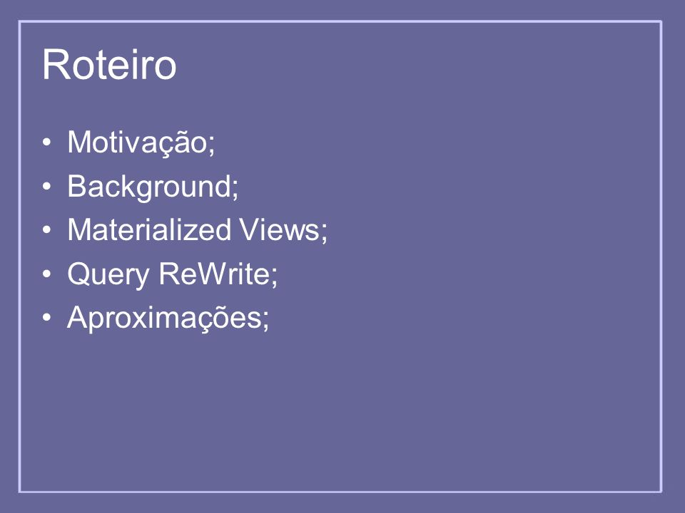 Roteiro Motivação; Background; Materialized Views; Query ReWrite;