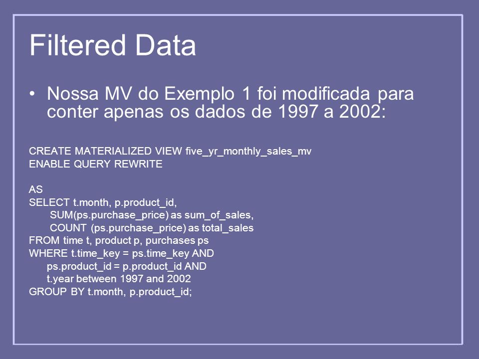 Filtered Data Nossa MV do Exemplo 1 foi modificada para conter apenas os dados de 1997 a 2002: CREATE MATERIALIZED VIEW five_yr_monthly_sales_mv.