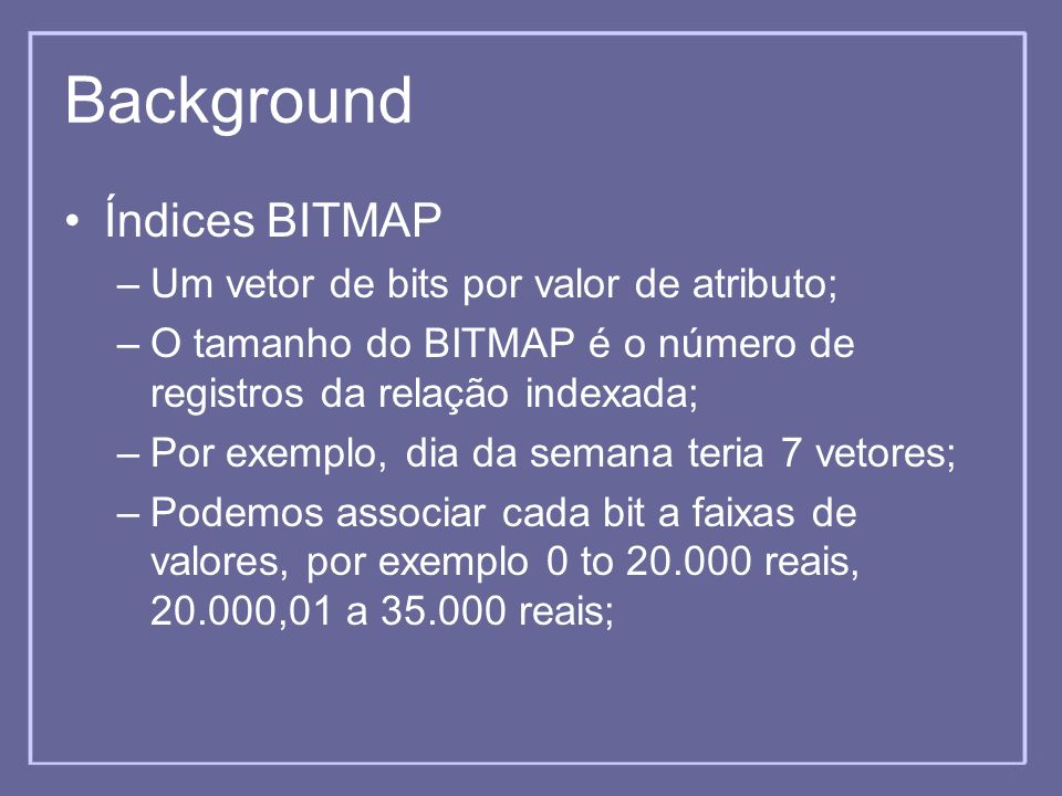 Background Índices BITMAP Um vetor de bits por valor de atributo;