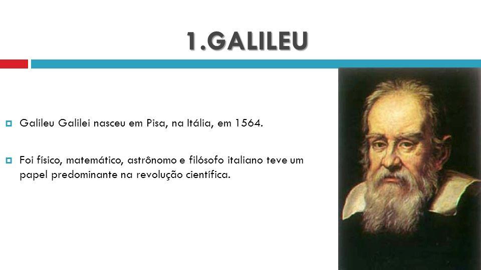 1.GALILEU Galileu Galilei nasceu em Pisa, na Itália, em 1564.