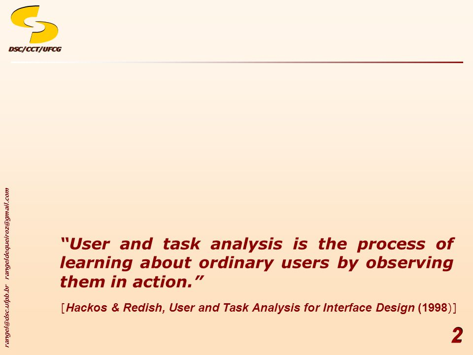 User and task analysis is the process of learning about ordinary users by observing them in action.
