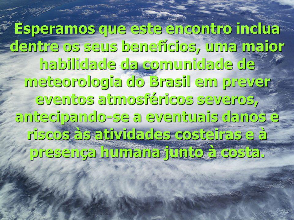 Esperamos que este encontro inclua dentre os seus benefícios, uma maior habilidade da comunidade de meteorologia do Brasil em prever eventos atmosféricos severos, antecipando-se a eventuais danos e riscos às atividades costeiras e à presença humana junto à costa.