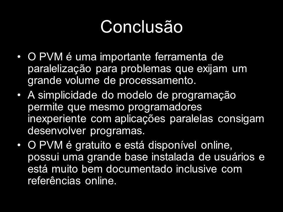 ConclusãoO PVM é uma importante ferramenta de paralelização para problemas que exijam um grande volume de processamento.