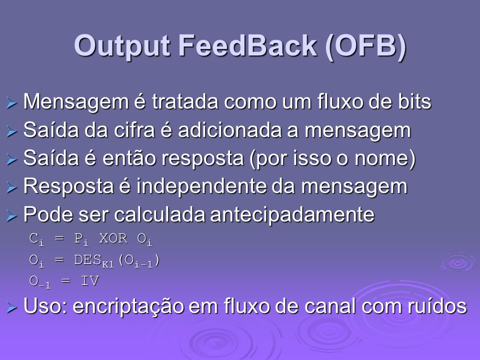 Output FeedBack (OFB) Mensagem é tratada como um fluxo de bits