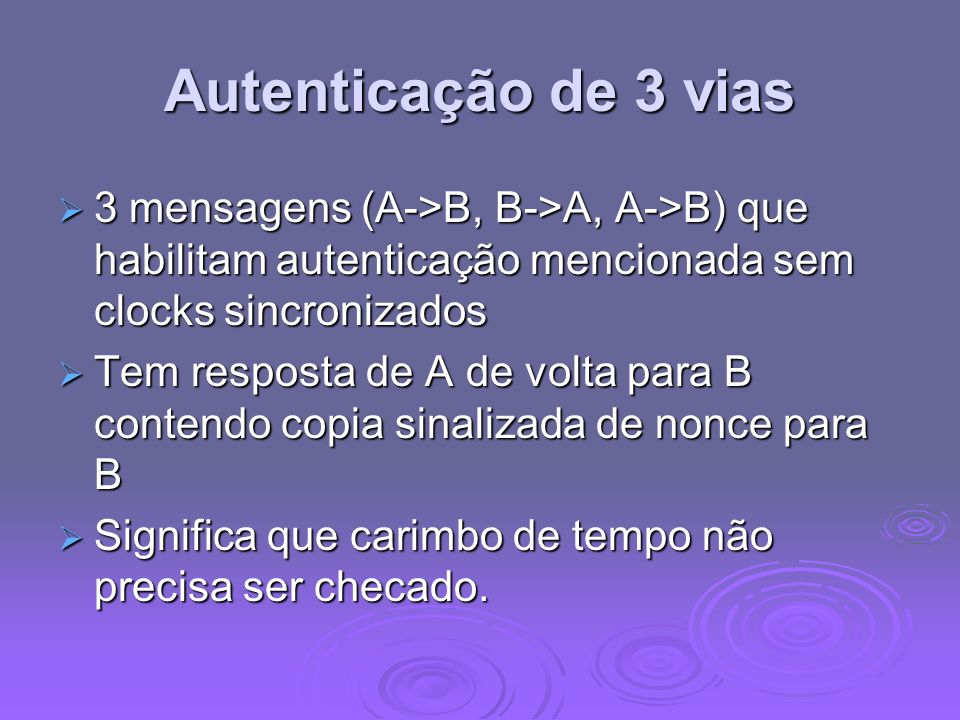 Autenticação de 3 vias3 mensagens (A->B, B->A, A->B) que habilitam autenticação mencionada sem clocks sincronizados.