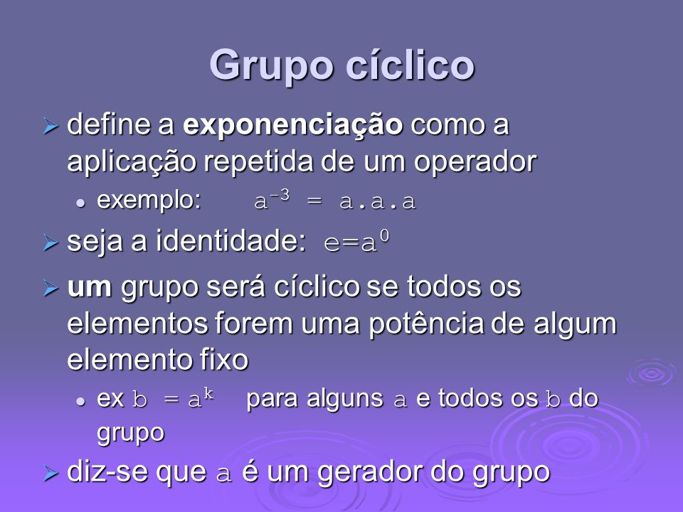 Grupo cíclicodefine a exponenciação como a aplicação repetida de um operador. exemplo: a-3 = a.a.a.