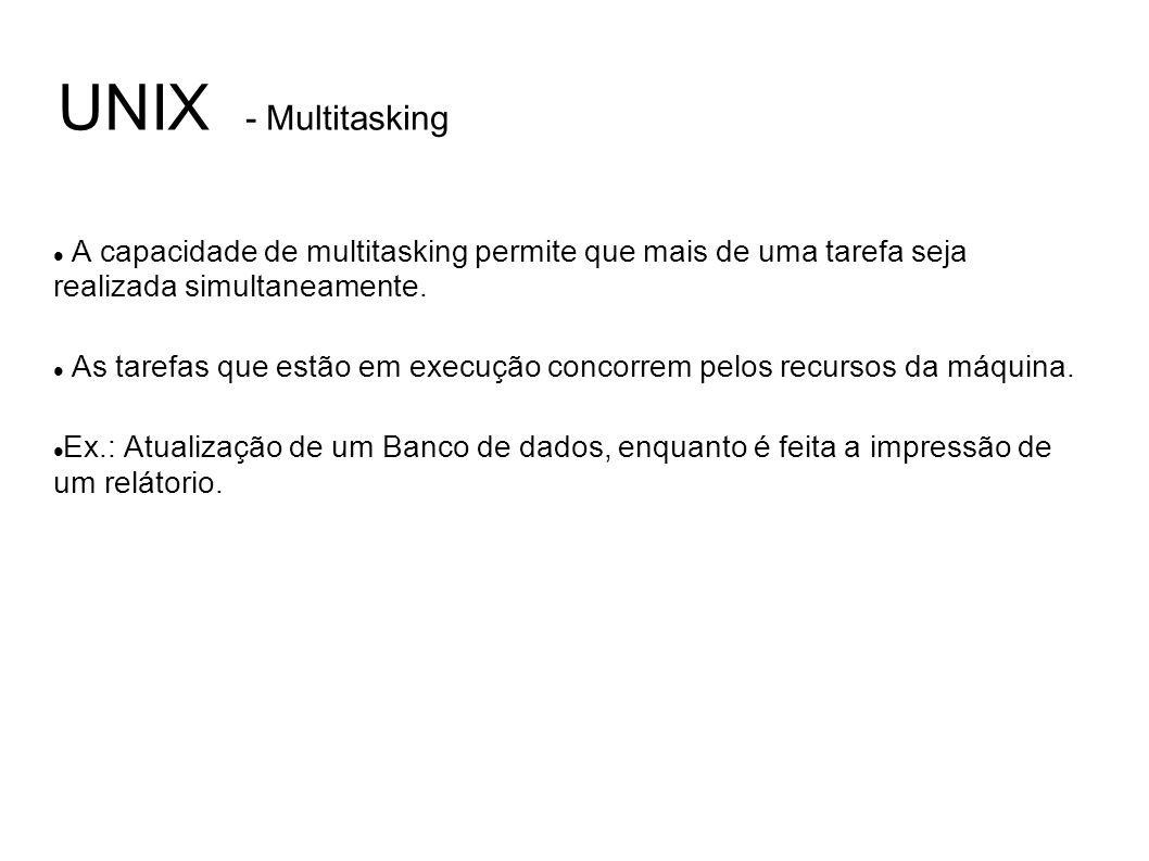 UNIX - Multitasking A capacidade de multitasking permite que mais de uma tarefa seja realizada simultaneamente.