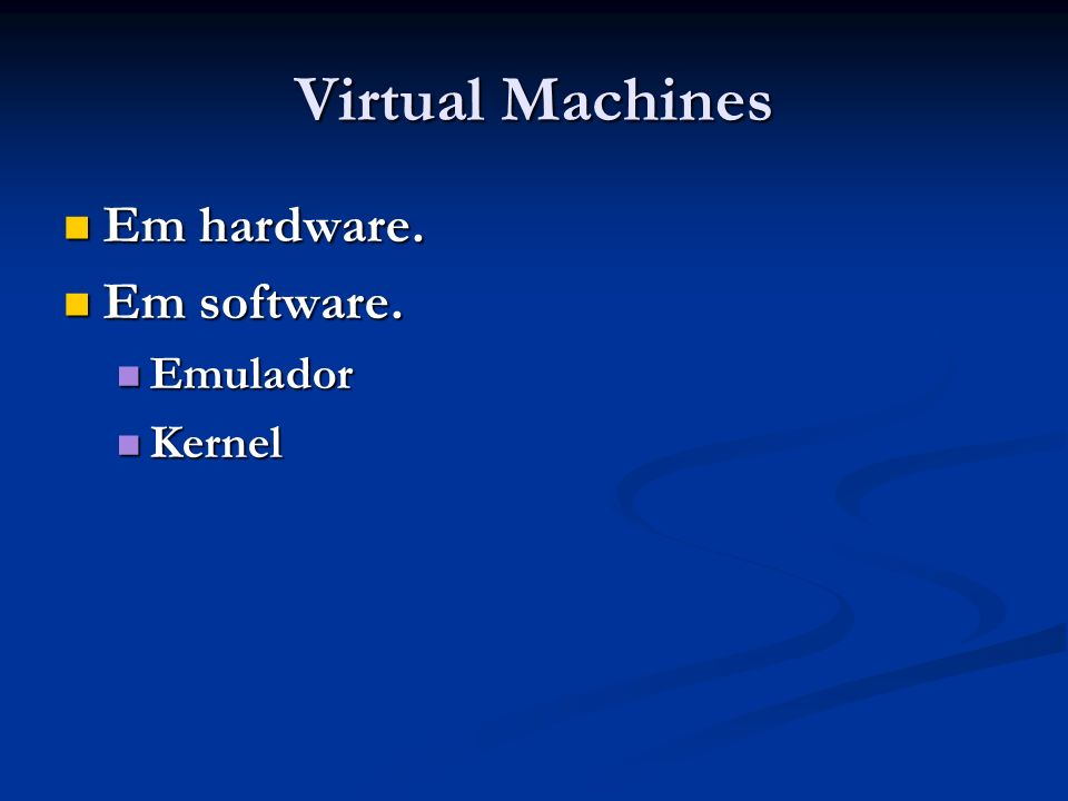 Virtual Machines Em hardware. Em software. Emulador Kernel