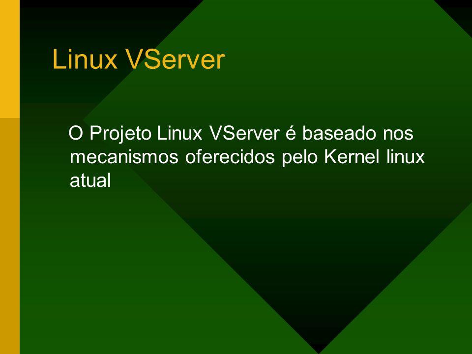 Linux VServer O Projeto Linux VServer é baseado nos mecanismos oferecidos pelo Kernel linux atual
