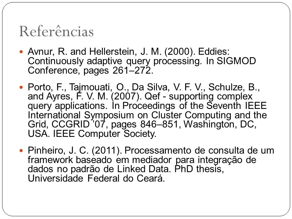 Referências Avnur, R. and Hellerstein, J. M. (2000). Eddies: Continuously adaptive query processing. In SIGMOD Conference, pages 261–272.