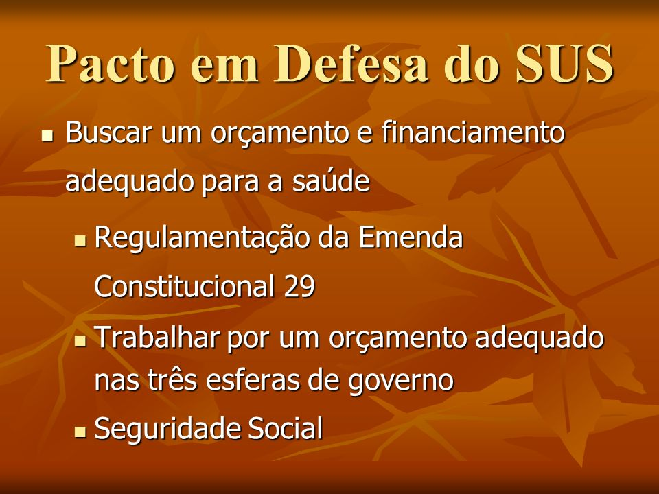 Pacto em Defesa do SUS Buscar um orçamento e financiamento adequado para a saúde. Regulamentação da Emenda Constitucional 29.