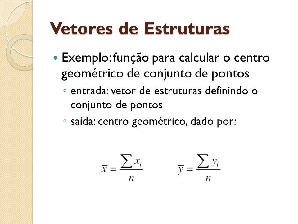 Vetores de Estruturas Exemplo: função para calcular o centro geométrico de conjunto de pontos.