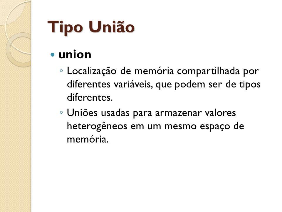 Tipo União union. Localização de memória compartilhada por diferentes variáveis, que podem ser de tipos diferentes.
