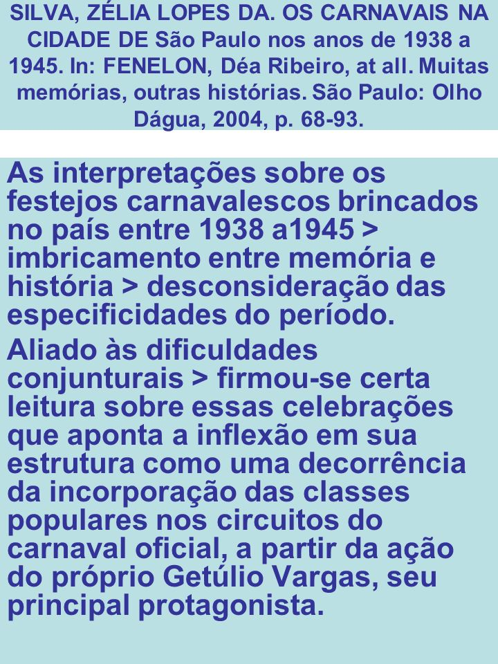 SILVA, ZÉLIA LOPES DA. OS CARNAVAIS NA CIDADE DE São Paulo nos anos de 1938 a 1945. In: FENELON, Déa Ribeiro, at all. Muitas memórias, outras histórias. São Paulo: Olho Dágua, 2004, p. 68-93.