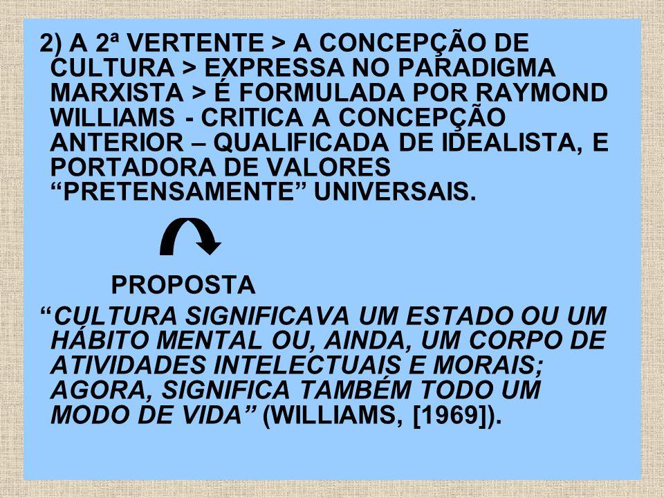 2) A 2ª VERTENTE > A CONCEPÇÃO DE CULTURA > EXPRESSA NO PARADIGMA MARXISTA > É FORMULADA POR RAYMOND WILLIAMS - CRITICA A CONCEPÇÃO ANTERIOR – QUALIFICADA DE IDEALISTA, E PORTADORA DE VALORES PRETENSAMENTE UNIVERSAIS.