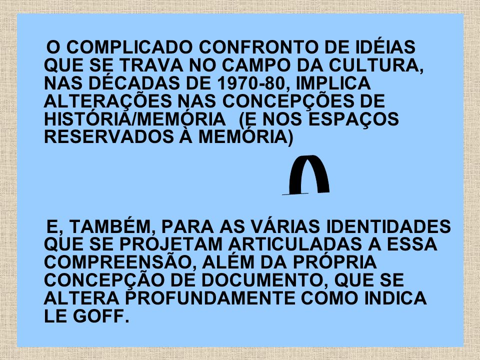 O COMPLICADO CONFRONTO DE IDÉIAS QUE SE TRAVA NO CAMPO DA CULTURA, NAS DÉCADAS DE 1970-80, IMPLICA ALTERAÇÕES NAS CONCEPÇÕES DE HISTÓRIA/MEMÓRIA (E NOS ESPAÇOS RESERVADOS À MEMÓRIA)