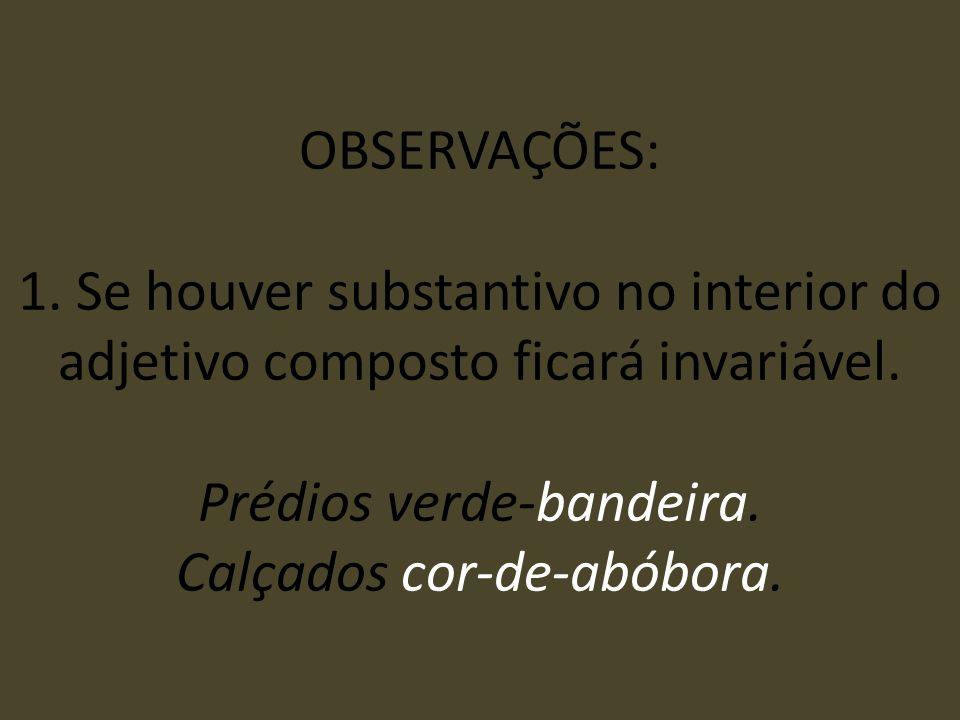 OBSERVAÇÕES: 1. Se houver substantivo no interior do adjetivo composto ficará invariável.