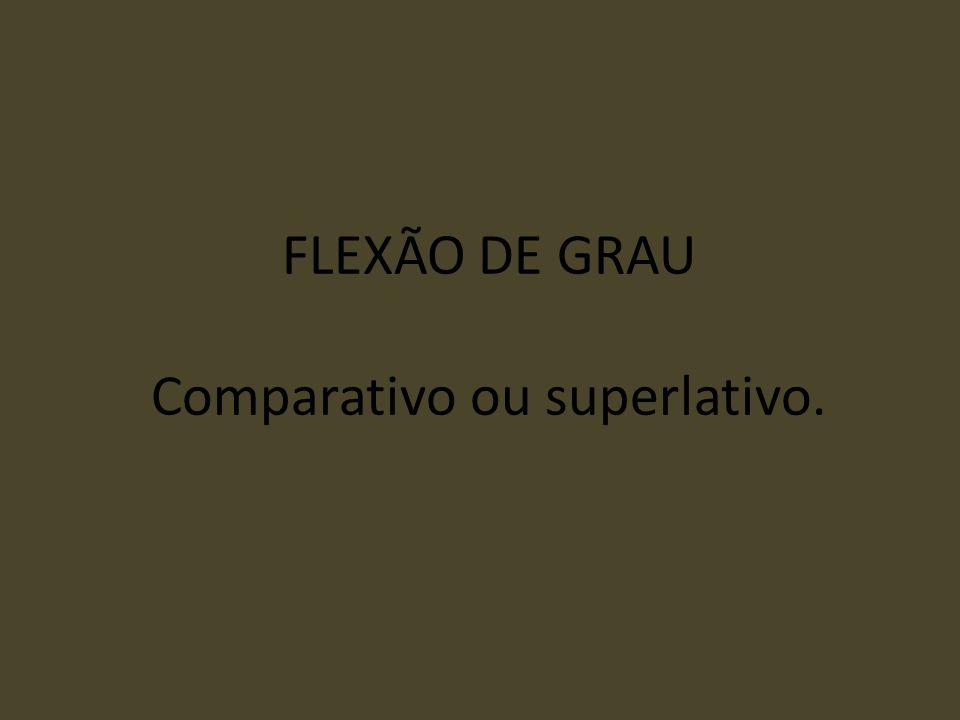 FLEXÃO DE GRAU Comparativo ou superlativo.