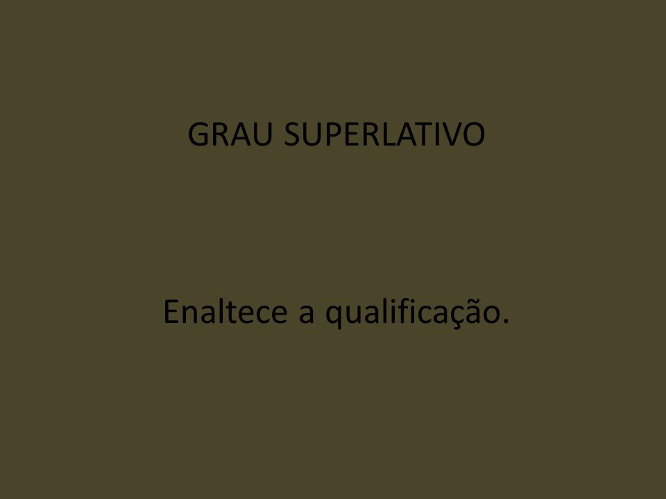 GRAU SUPERLATIVO Enaltece a qualificação.