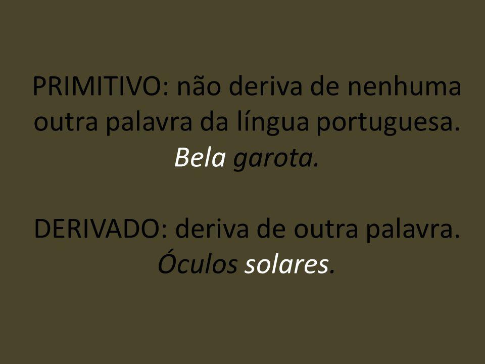 PRIMITIVO: não deriva de nenhuma outra palavra da língua portuguesa