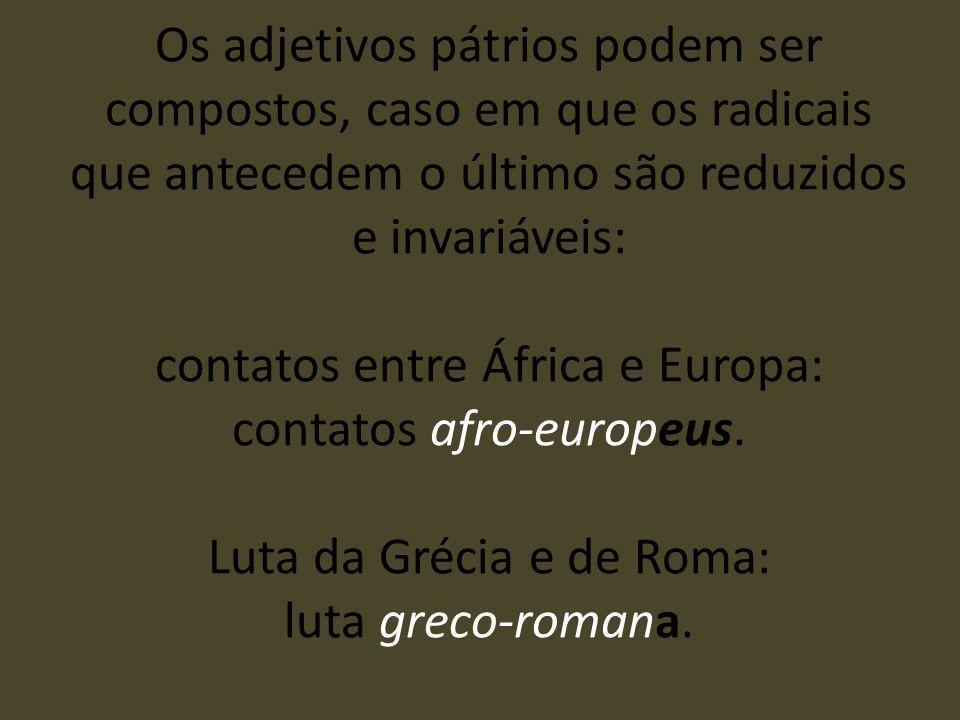 Os adjetivos pátrios podem ser compostos, caso em que os radicais que antecedem o último são reduzidos e invariáveis: contatos entre África e Europa: contatos afro-europeus.