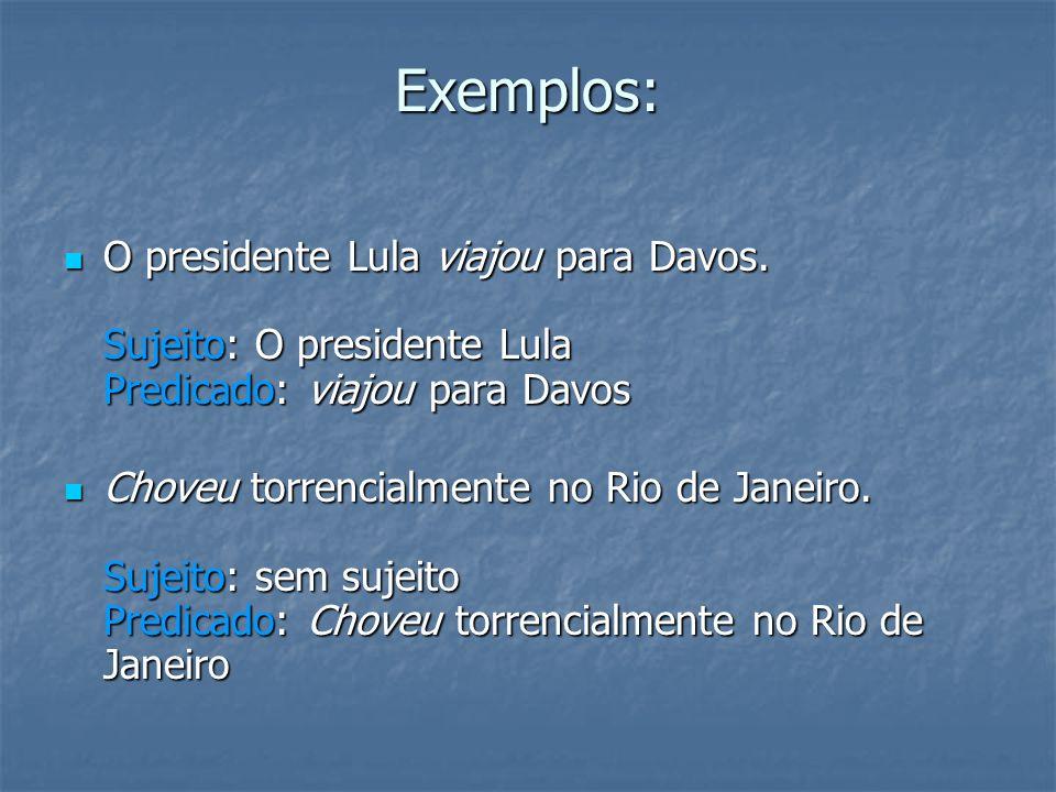 Exemplos: O presidente Lula viajou para Davos. Sujeito: O presidente Lula Predicado: viajou para Davos.