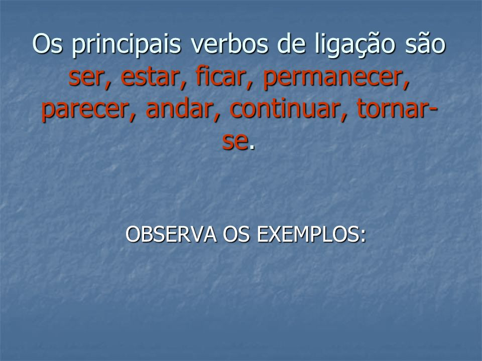 Os principais verbos de ligação são ser, estar, ficar, permanecer, parecer, andar, continuar, tornar-se.