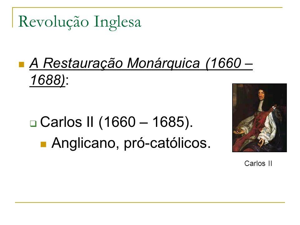 Revolução Inglesa Carlos II (1660 – 1685). Anglicano, pró-católicos.