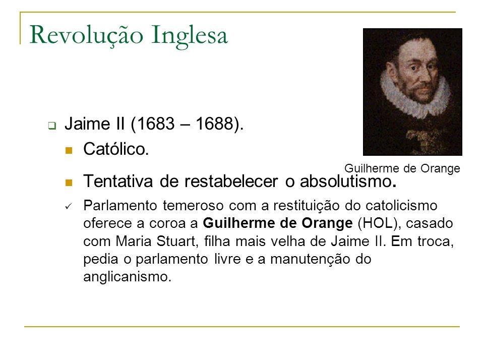 Revolução Inglesa Jaime II (1683 – 1688). Católico.