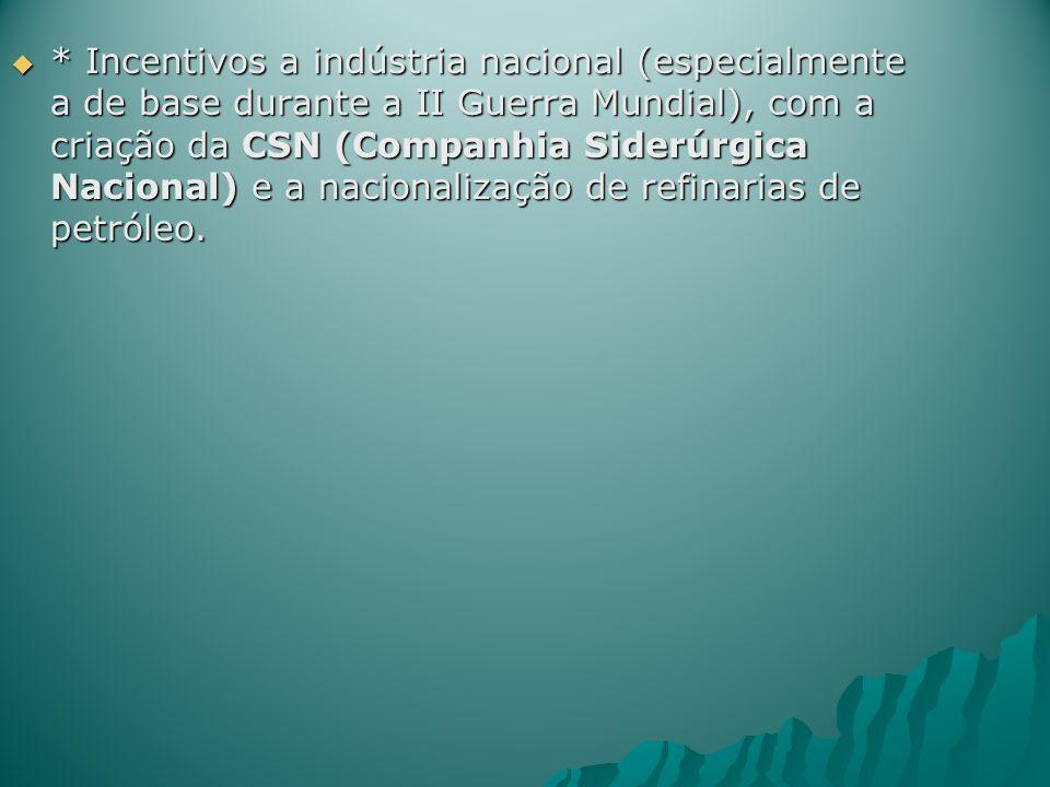 * Incentivos a indústria nacional (especialmente a de base durante a II Guerra Mundial), com a criação da CSN (Companhia Siderúrgica Nacional) e a nacionalização de refinarias de petróleo.