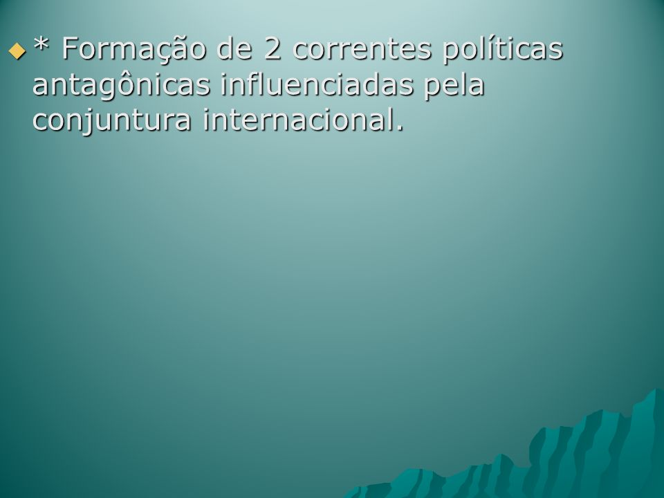* Formação de 2 correntes políticas antagônicas influenciadas pela conjuntura internacional.