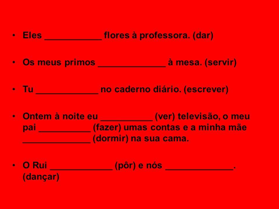 Eles ___________ flores à professora. (dar)