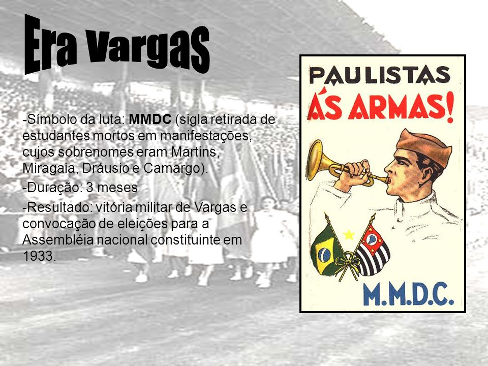 Era Vargas Símbolo da luta: MMDC (sigla retirada de estudantes mortos em manifestações, cujos sobrenomes eram Martins, Miragaia, Dráusio e Camargo).