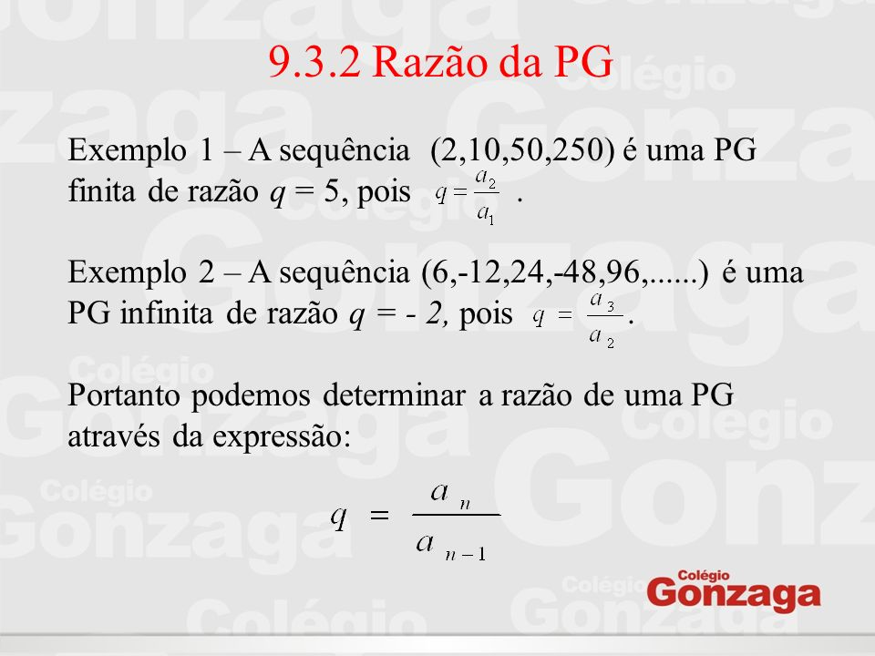 9.3.2 Razão da PGExemplo 1 – A sequência (2,10,50,250) é uma PG finita de razão q = 5, pois .