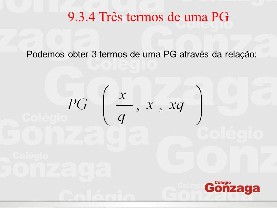 9.3.4 Três termos de uma PG Podemos obter 3 termos de uma PG através da relação:
