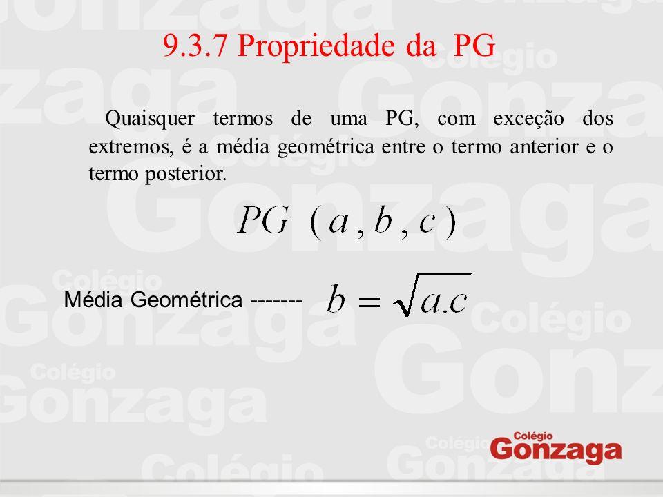 9.3.7 Propriedade da PGQuaisquer termos de uma PG, com exceção dos extremos, é a média geométrica entre o termo anterior e o termo posterior.