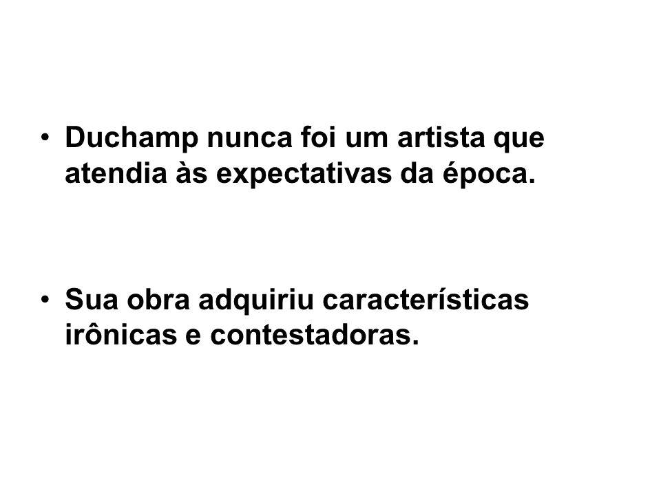 Duchamp nunca foi um artista que atendia às expectativas da época.