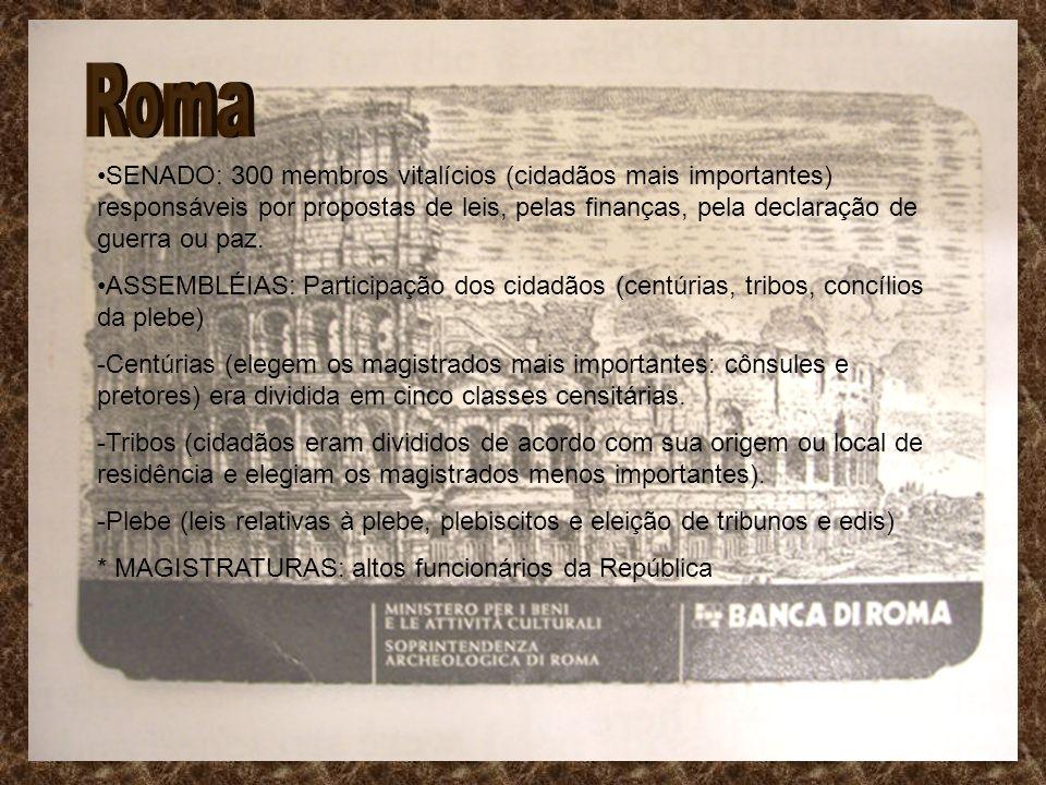 Roma SENADO: 300 membros vitalícios (cidadãos mais importantes) responsáveis por propostas de leis, pelas finanças, pela declaração de guerra ou paz.