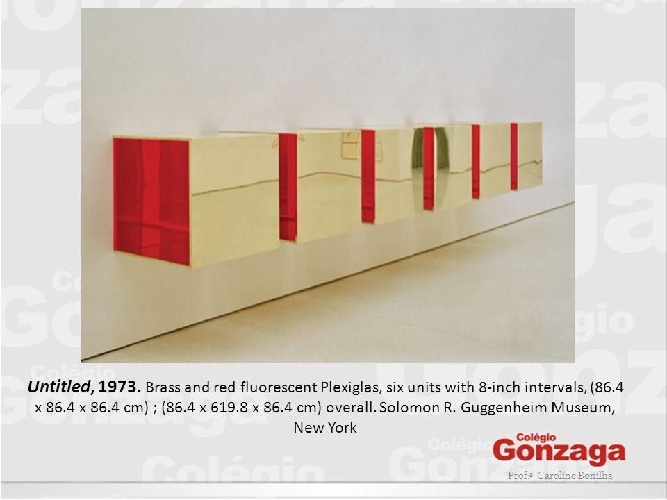 Untitled, 1973. Brass and red fluorescent Plexiglas, six units with 8-inch intervals, (86.4 x 86.4 x 86.4 cm) ; (86.4 x 619.8 x 86.4 cm) overall. Solomon R. Guggenheim Museum, New York