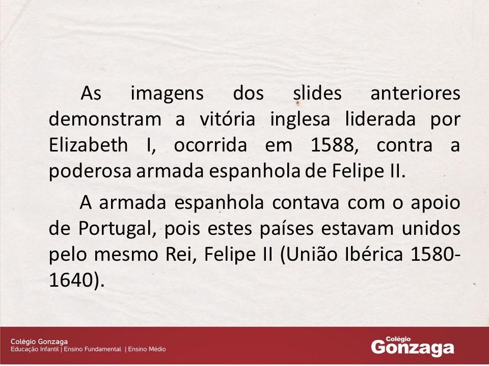 As imagens dos slides anteriores demonstram a vitória inglesa liderada por Elizabeth I, ocorrida em 1588, contra a poderosa armada espanhola de Felipe II.