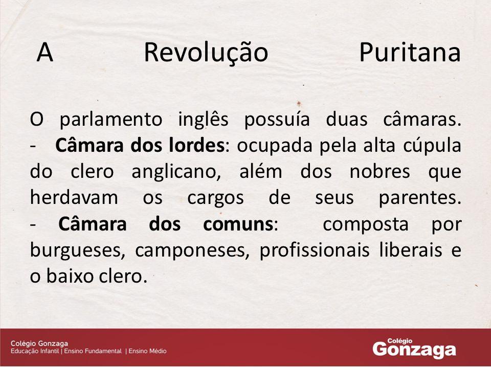 A Revolução Puritana O parlamento inglês possuía duas câmaras