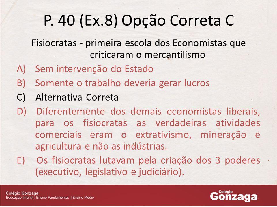 P. 40 (Ex.8) Opção Correta C Fisiocratas - primeira escola dos Economistas que criticaram o mercantilismo.