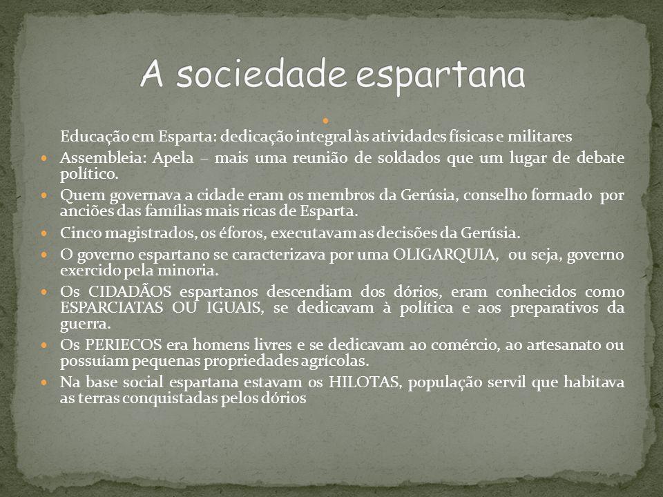 A sociedade espartana Educação em Esparta: dedicação integral às atividades físicas e militares.