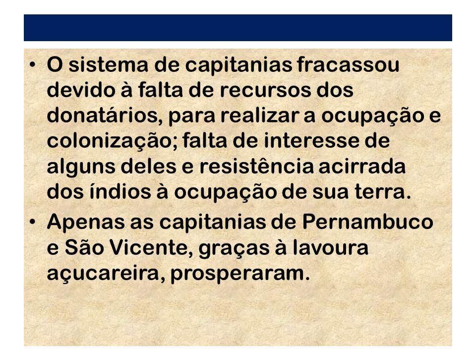 O sistema de capitanias fracassou devido à falta de recursos dos donatários, para realizar a ocupação e colonização; falta de interesse de alguns deles e resistência acirrada dos índios à ocupação de sua terra.