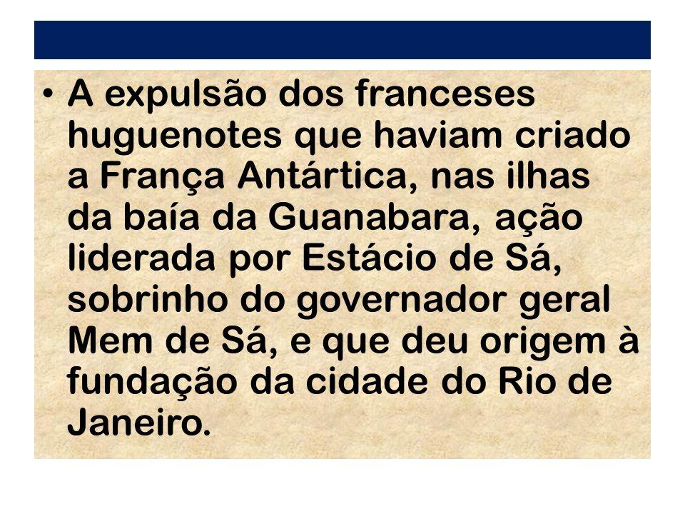 A expulsão dos franceses huguenotes que haviam criado a França Antártica, nas ilhas da baía da Guanabara, ação liderada por Estácio de Sá, sobrinho do governador geral Mem de Sá, e que deu origem à fundação da cidade do Rio de Janeiro.
